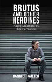 Brutus and Other Heroines - Playing Shakespeare's Roles for Women