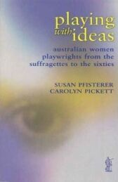 Playing With Ideas - Australian Women Playwrights From The Suffragettes To The Sixties