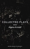 Agota Kristof - Collected Plays